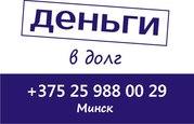 Дам деньги в долг сегодня в Минске Звоните